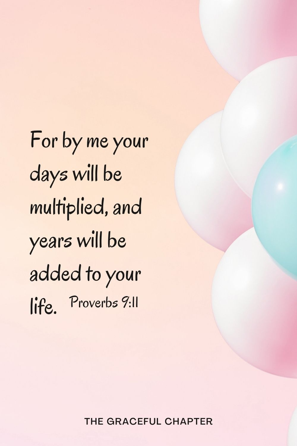 For by me your days will be multiplied, and years will be added to your life. For by me your days will be multiplied, and years will be added to your life. Proverbs 9:11