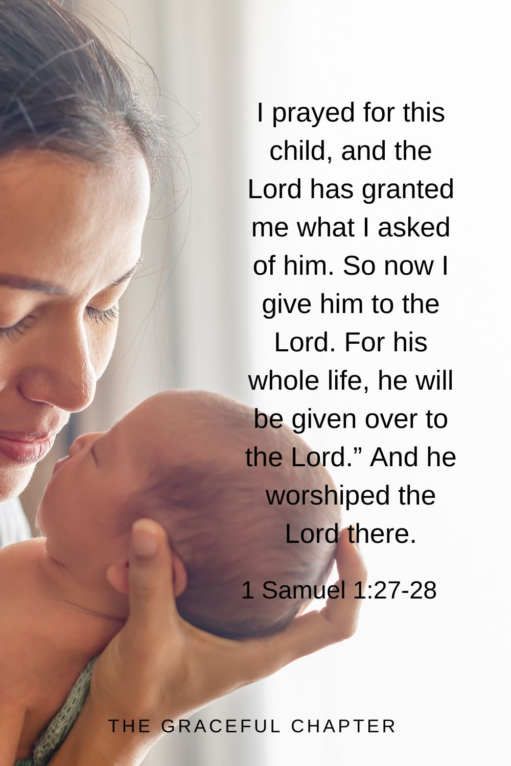 """I prayed for this child, and the Lord has granted me what I asked of him. So now I give him to the Lord. For his whole life, he will be given over to the Lord."""" And he worshiped the Lord there. 1 Samuel 1:27-28"""