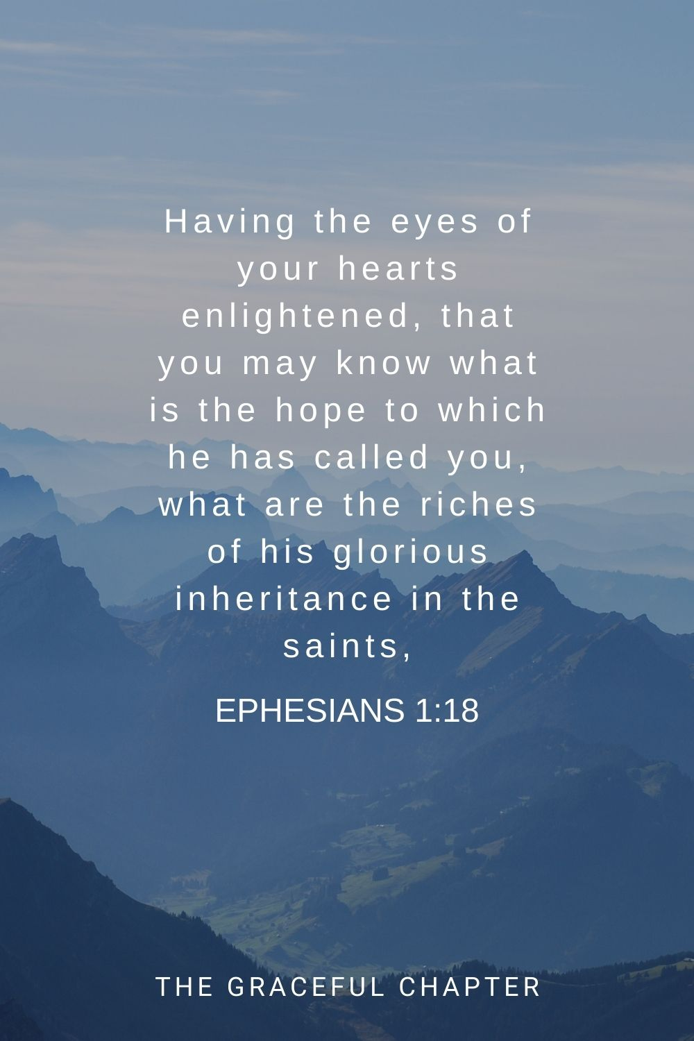 Having the eyes of your hearts enlightened, that you may know what is the hope to which he has called you, what are the riches of his glorious inheritance in the saints, Ephesians 1:18