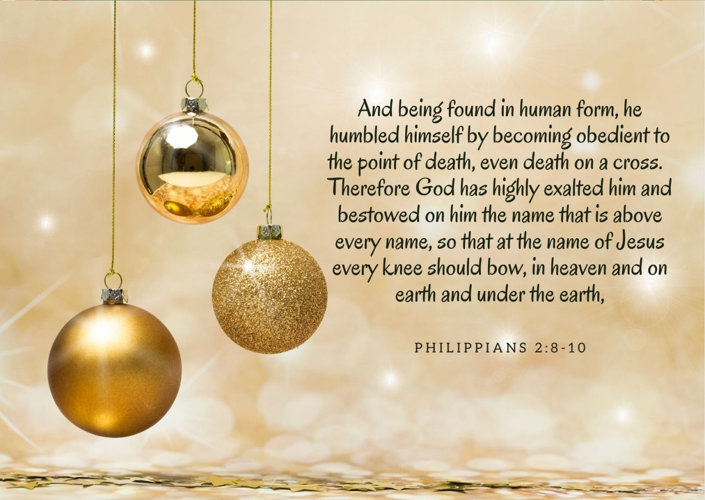 And being found in human form, he humbled himself by becoming obedient to the point of death, even death on a cross. Therefore God has highly exalted him and bestowed on him the name that is above every name, so that at the name of Jesus every knee should bow, in heaven and on earth and under the earth, Philippians 2:8-10