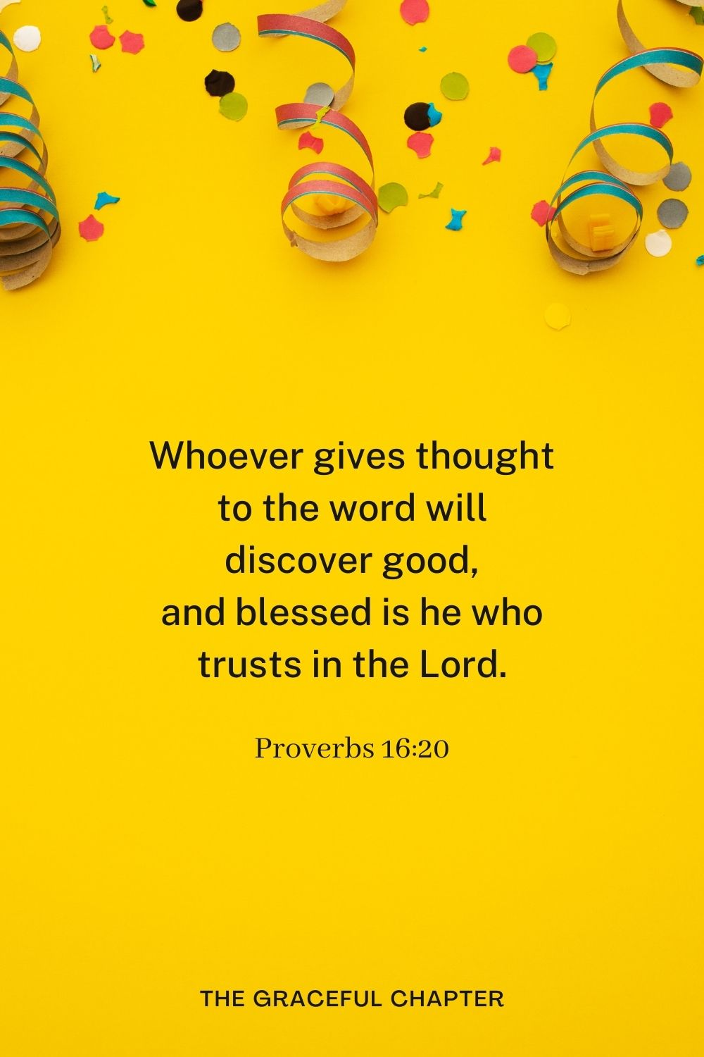 Whoever gives thought to the word will discover good, and blessed is he who trusts in the Lord. Proverbs 16:20