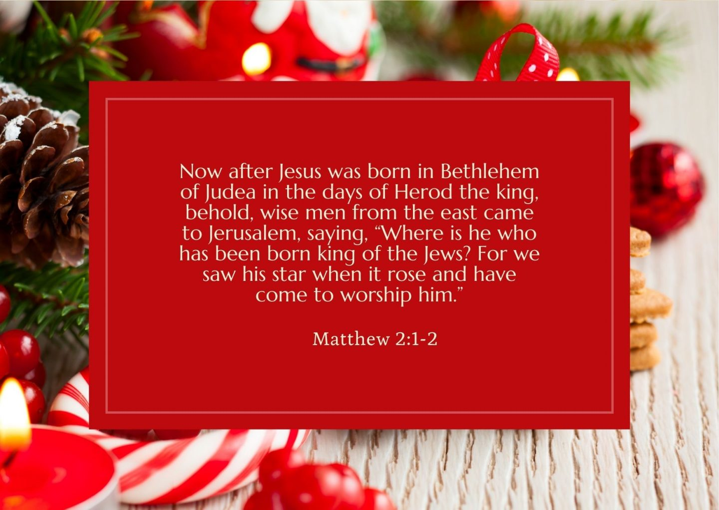 """Now after Jesus was born in Bethlehem of Judea in the days of Herod the king, behold, wise men from the east came to Jerusalem, saying, """"Where is he who has been born king of the Jews? For we saw his star when it rose and have come to worship him."""" Matthew 2:1-2"""