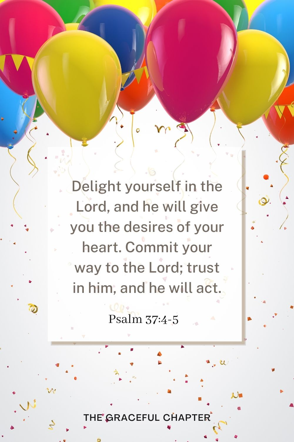 Delight yourself in the Lord, and he will give you the desires of your heart. Commit your way to the Lord; trust in him, and he will act. Psalm 37:4-5