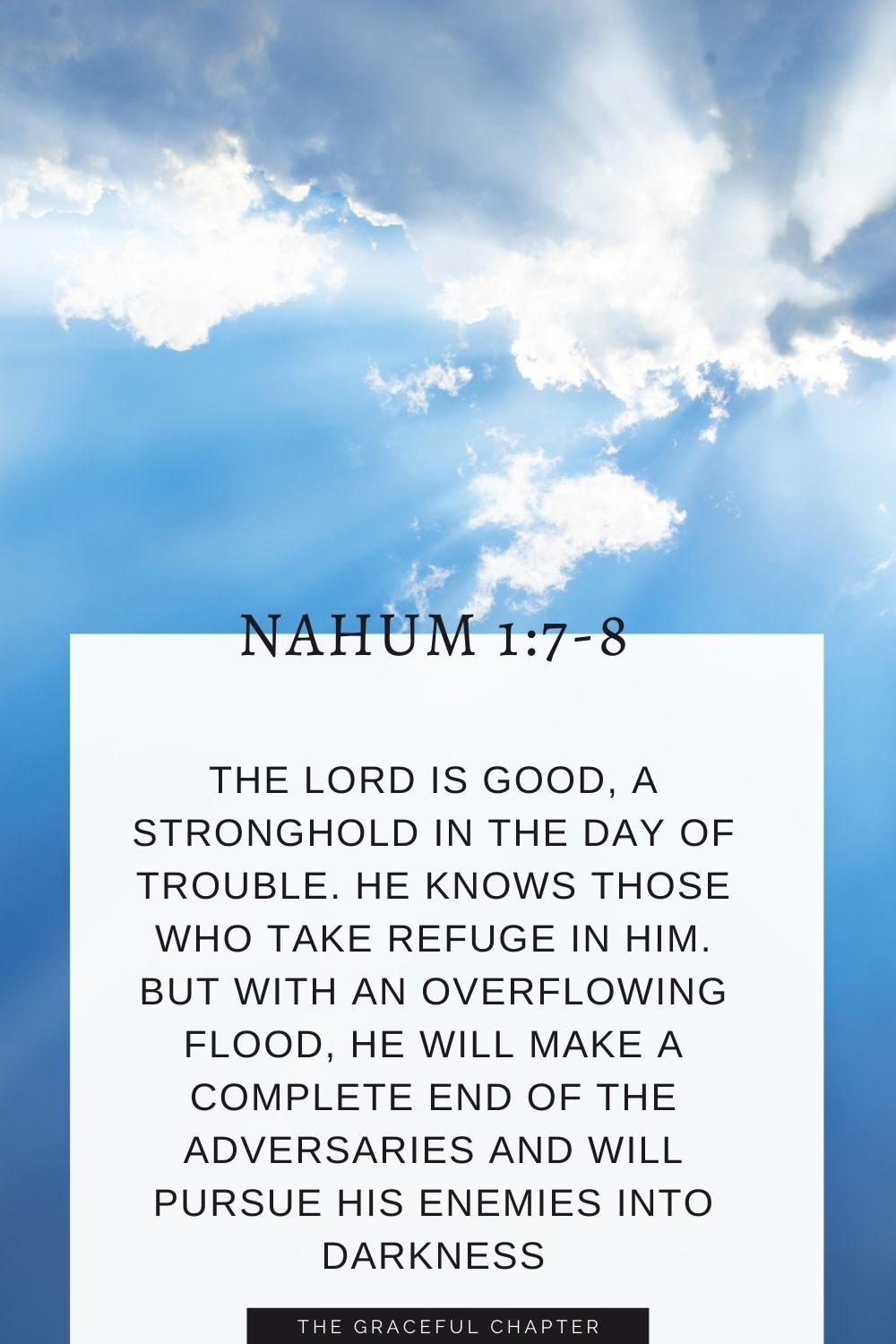 The Lord is good, a stronghold in the day of trouble; he knows those who take refuge in him. But with an overflowing flood he will make a complete end of the adversaries, and will pursue his enemies into darkness Nahum 1:7-8