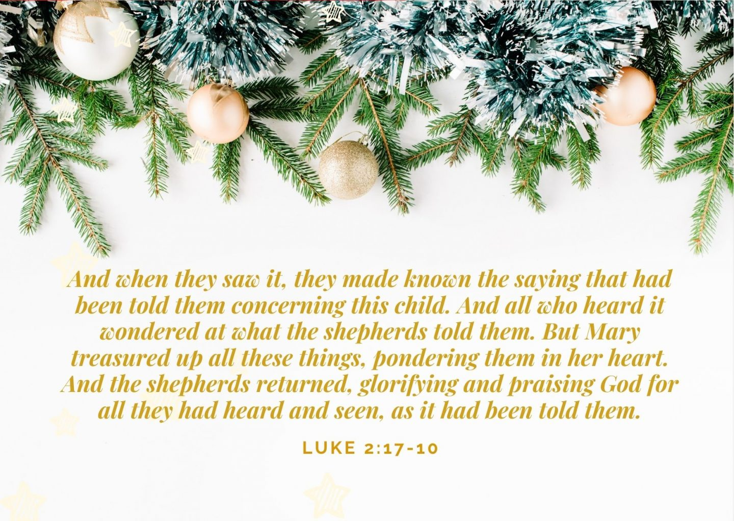 And when they saw it, they made known the saying that had been told them concerning this child. And all who heard it wondered at what the shepherds told them. But Mary treasured up all these things, pondering them in her heart. And the shepherds returned, glorifying and praising God for all they had heard and seen, as it had been told them. Luke 2:17-10
