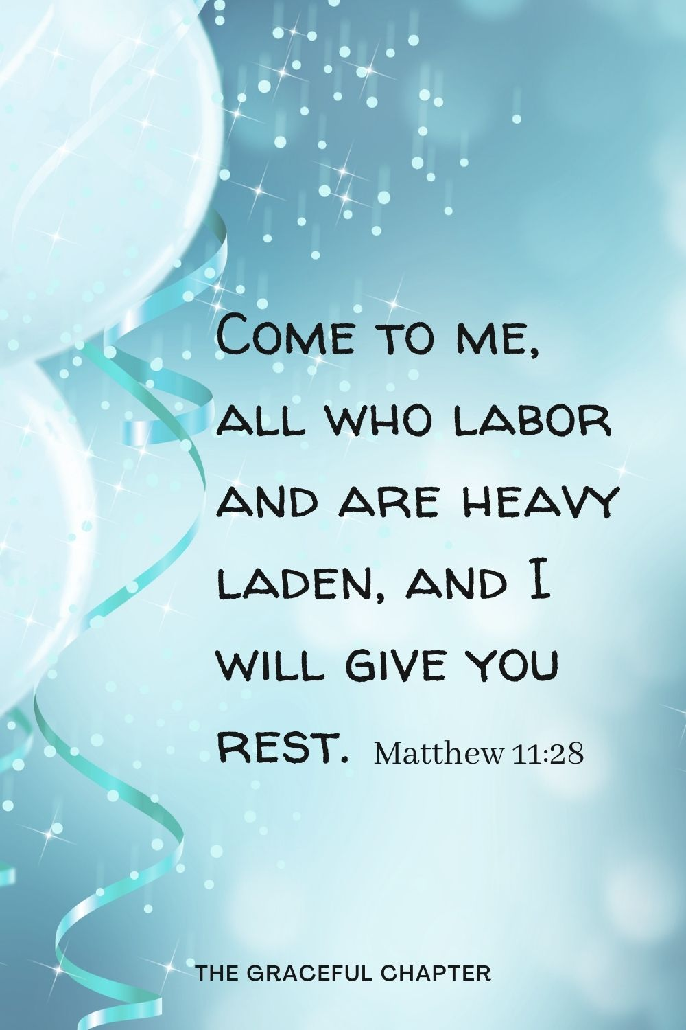 Come to me, all who labor and are heavy laden, and I will give you rest. Matthew 11:28
