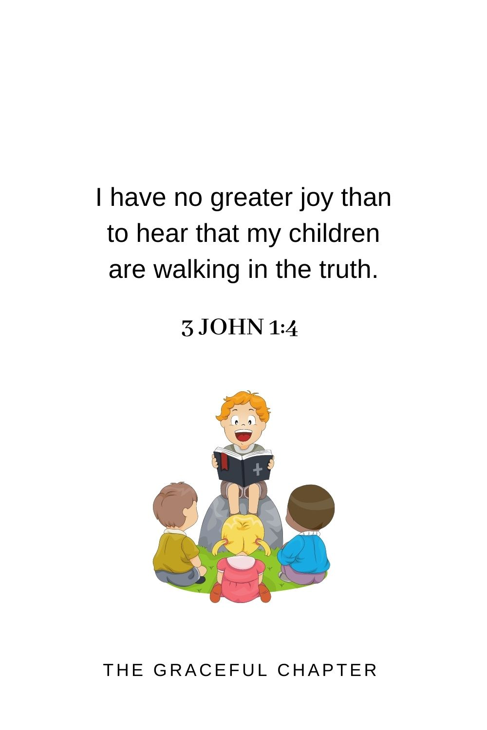 I have no greater joy than to hear that my children are walking in the truth. 3 John 1:4