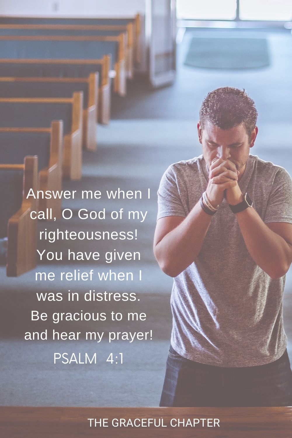 Answer me when I call, O God of my righteousness! You have given me relief when I was in distress. Be gracious to me and hear my prayer! Psalm 4:1