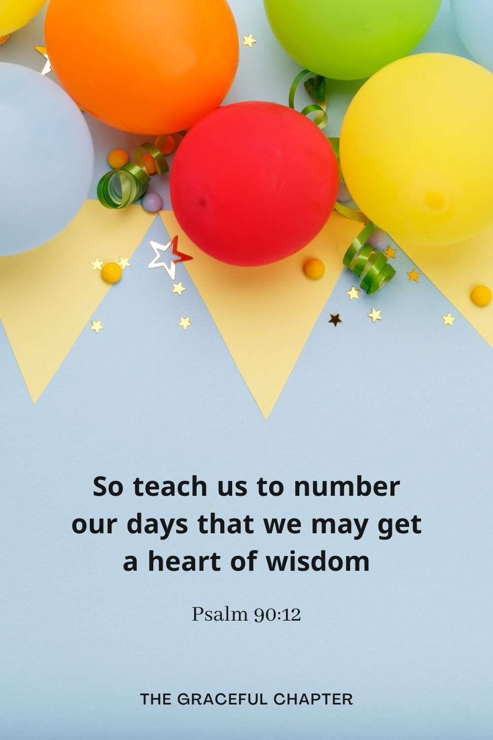 So teach us to number our days that we may get a heart of wisdom Psalm 90:12