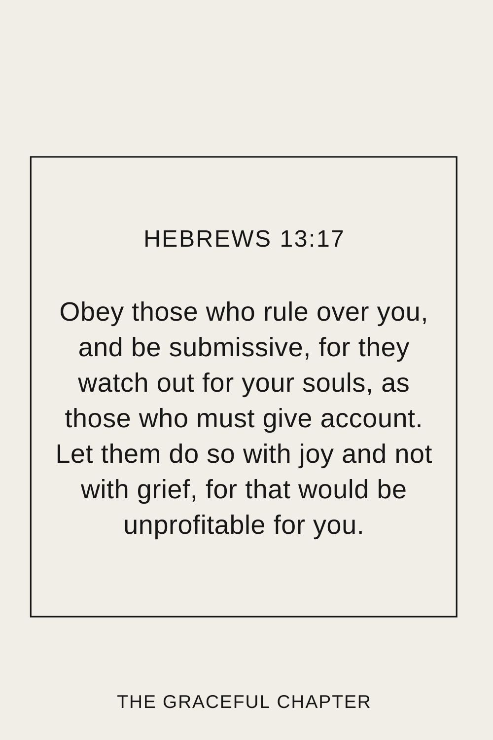 Obey those who rule over you, and be submissive, for they watch out for your souls, as those who must give account. Let them do so with joy and not with grief, for that would be unprofitable for you. Hebrews 13:17