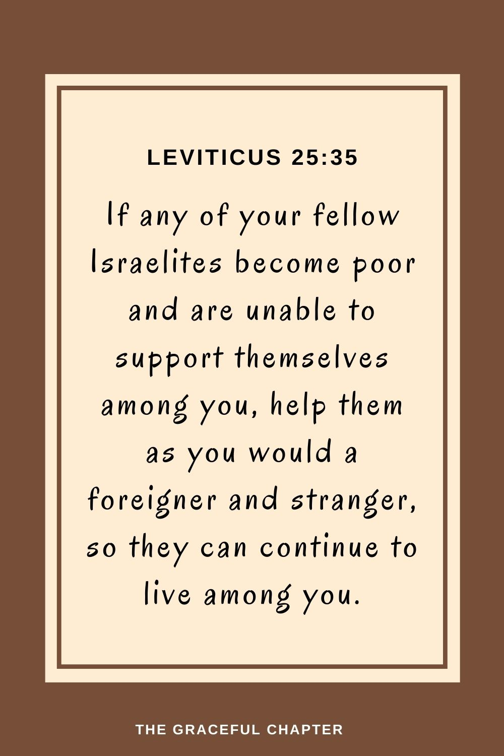 If any of your fellow Israelites become poorand are unable to support themselves among you, help themas you would a foreigner and stranger, so they can continue to live among you. Leviticus 25:35