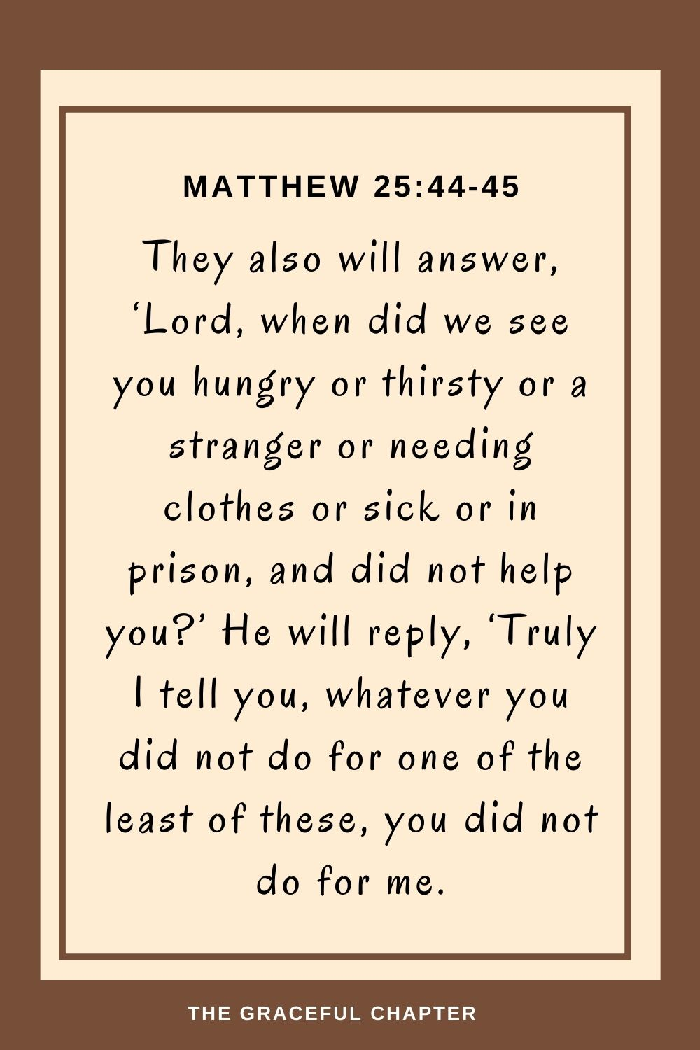 They also will answer, 'Lord, when did we see you hungry or thirsty or a stranger or needing clothes or sick or in prison, and did not help you?' He will reply, 'Truly I tell you, whatever you did not do for one of the least of these, you did not do for me. Matthew 25:44-45