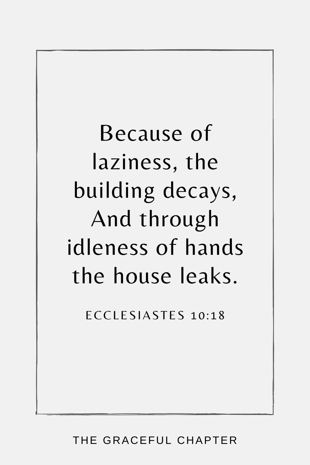 Because of laziness, the building decays, And through idleness of hands the house leaks. Ecclesiastes 10:18