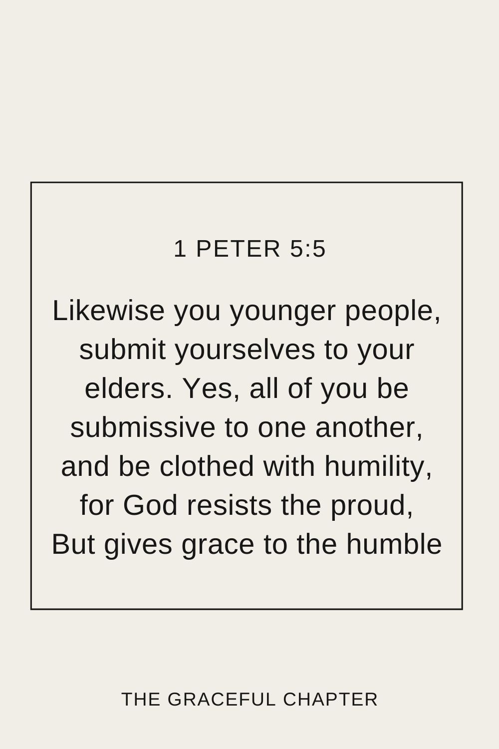 Likewise you younger people, submit yourselves to your elders. Yes, all of you be submissive to one another, and be clothed with humility, for God resists the proud, But gives grace to the humble 1 Peter 5:5