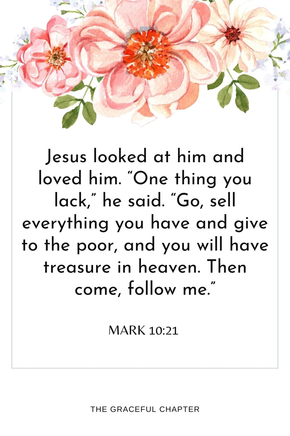 """Jesus looked at him and loved him.""""One thing you lack,""""he said.""""Go, sell everything you have and give to the poor,and you will have treasure in heaven.Then come, follow me."""" Mark 10:21"""