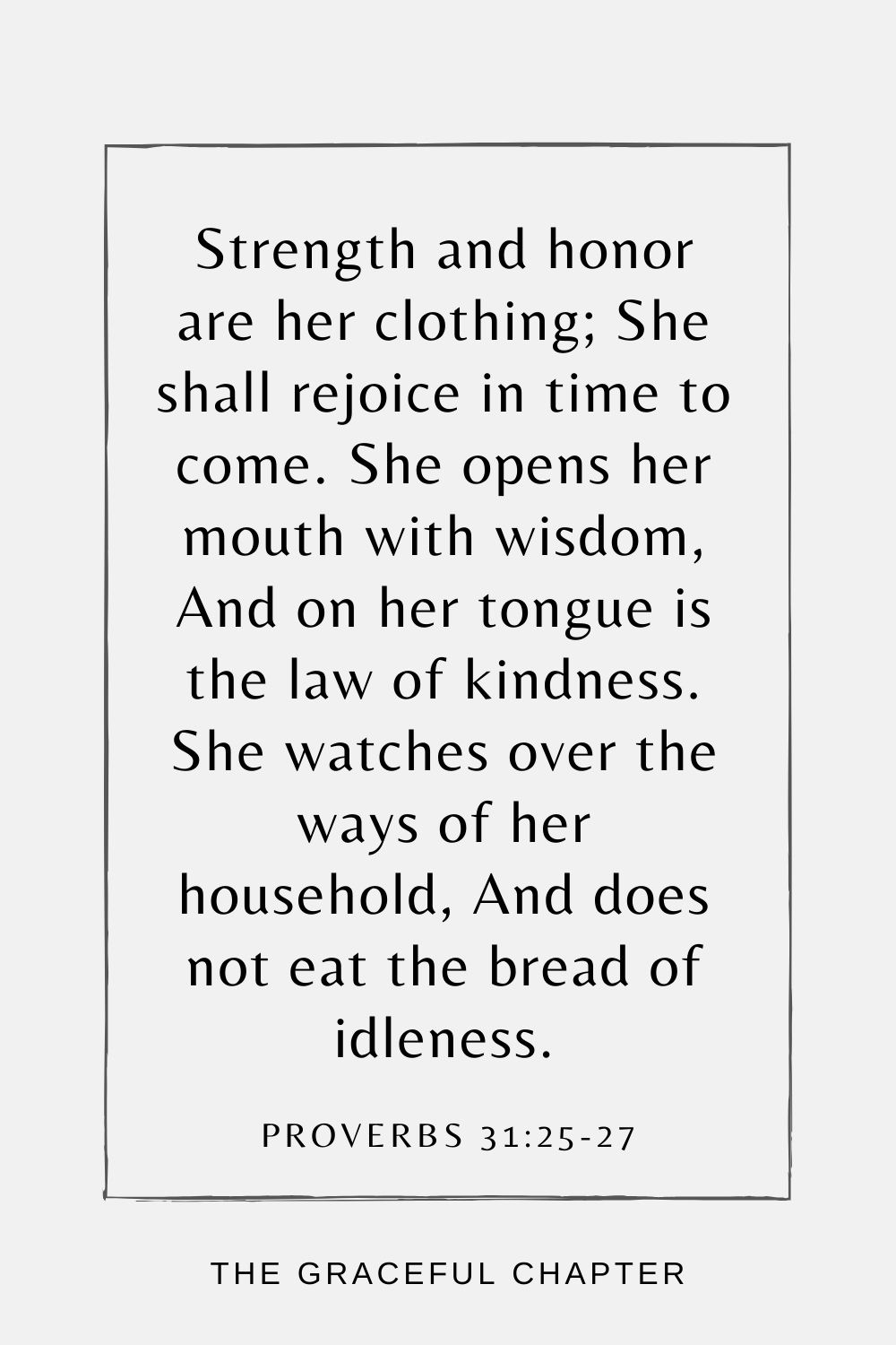 Strength and honor are her clothing; She shall rejoice in time to come. She opens her mouth with wisdom, And on her tongue is the law of kindness. She watches over the ways of her household, And does not eat the bread of idleness. Proverbs 31:25-27