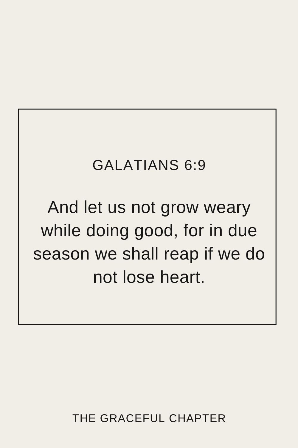 And let us not grow weary while doing good, for in due season we shall reap if we do not lose heart. Galatians 6:9