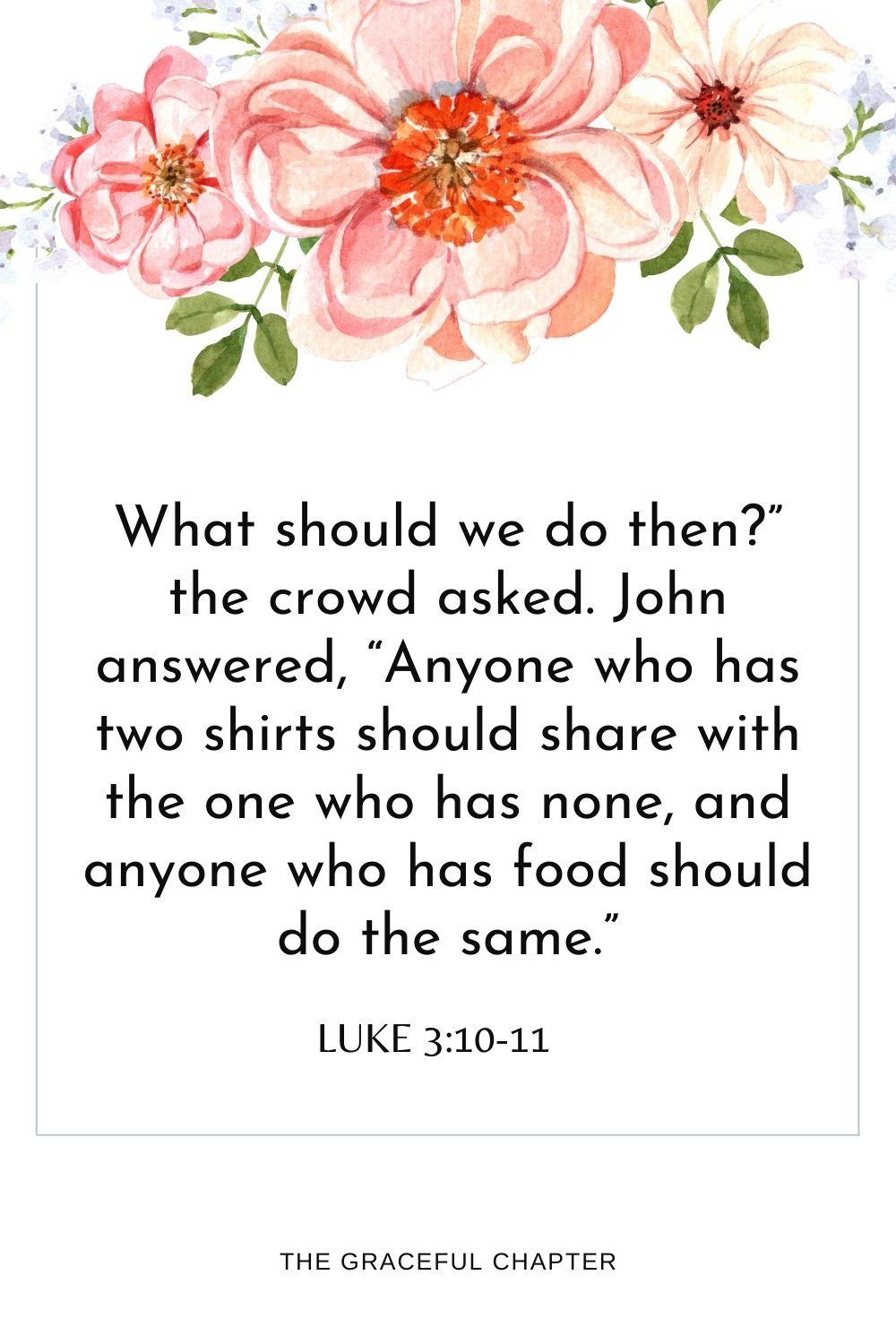 """What should we do then?""""the crowd asked. John answered, """"Anyone who has two shirts should share with the one who has none, and anyone who has food should do the same."""" Luke 3:10-11"""