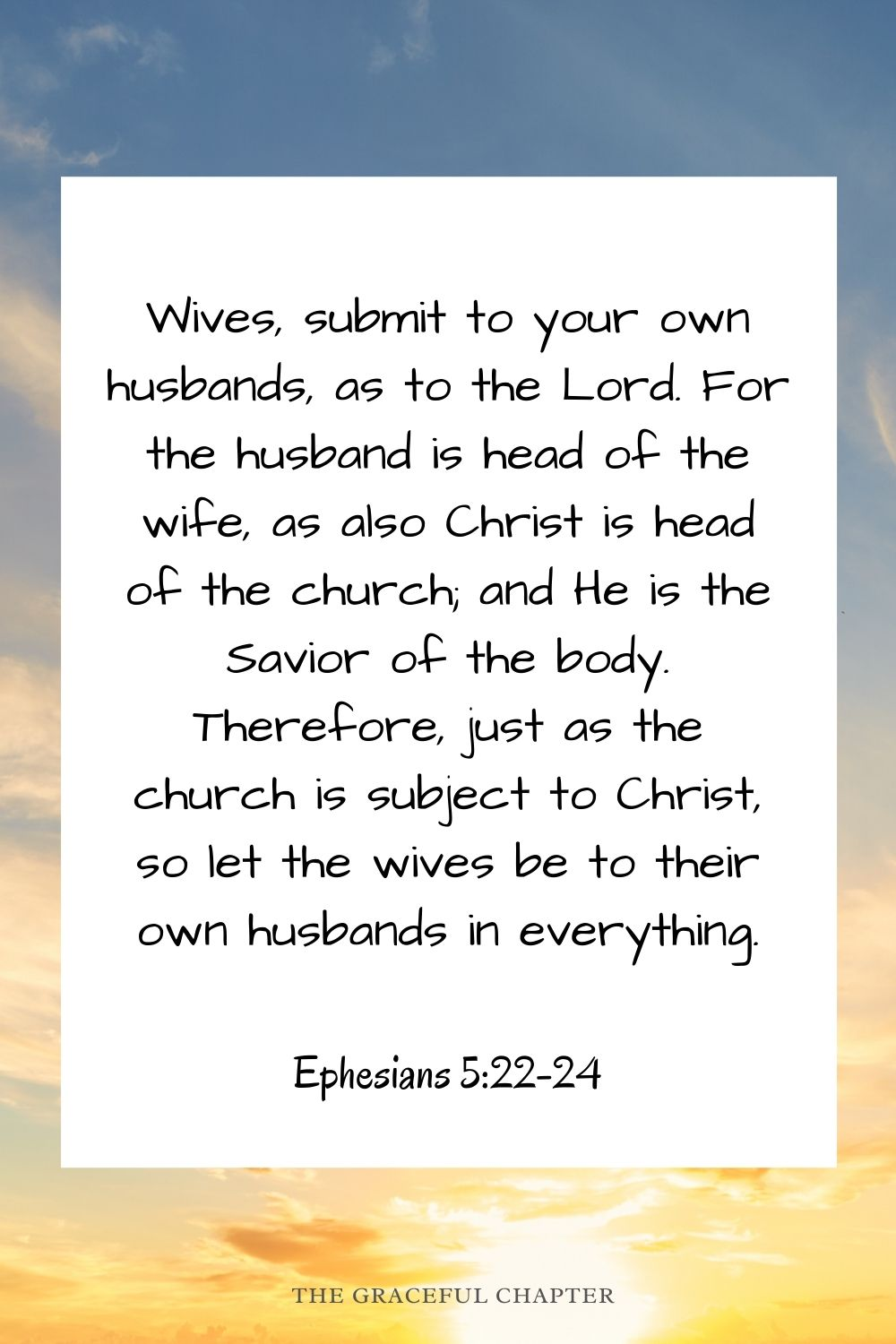 Wives, submit to your own husbands, as to the Lord. For the husband is head of the wife, as also Christ is head of the church; and He is the Savior of the body. Therefore, just as the church is subject to Christ, so let the wives be to their own husbands in everything. Ephesians 5:22-24