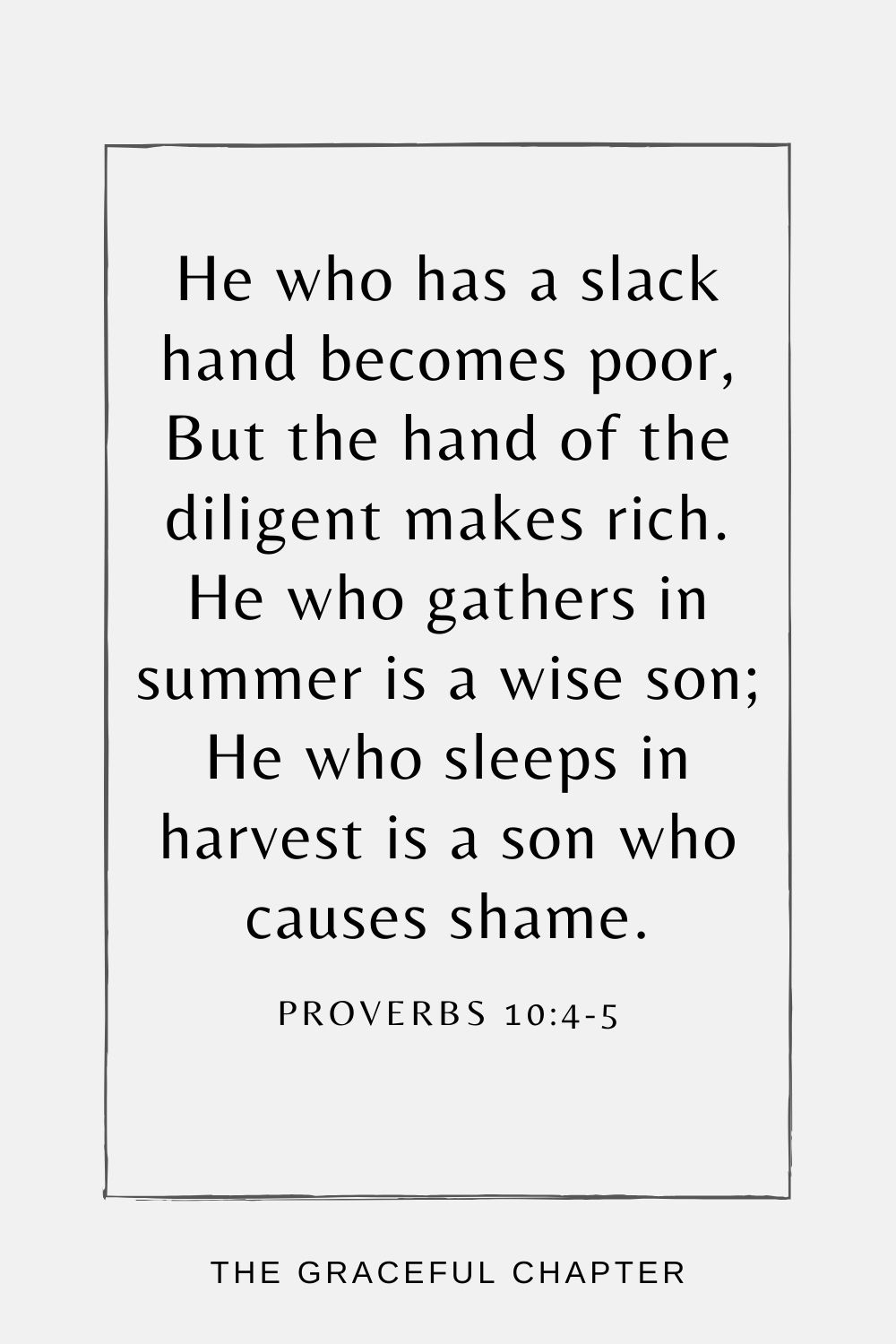 He who has a slack hand becomes poor, But the hand of the diligent makes rich. He who gathers in summer is a wise son; He who sleeps in harvest is a son who causes shame. Proverbs 10:4-5