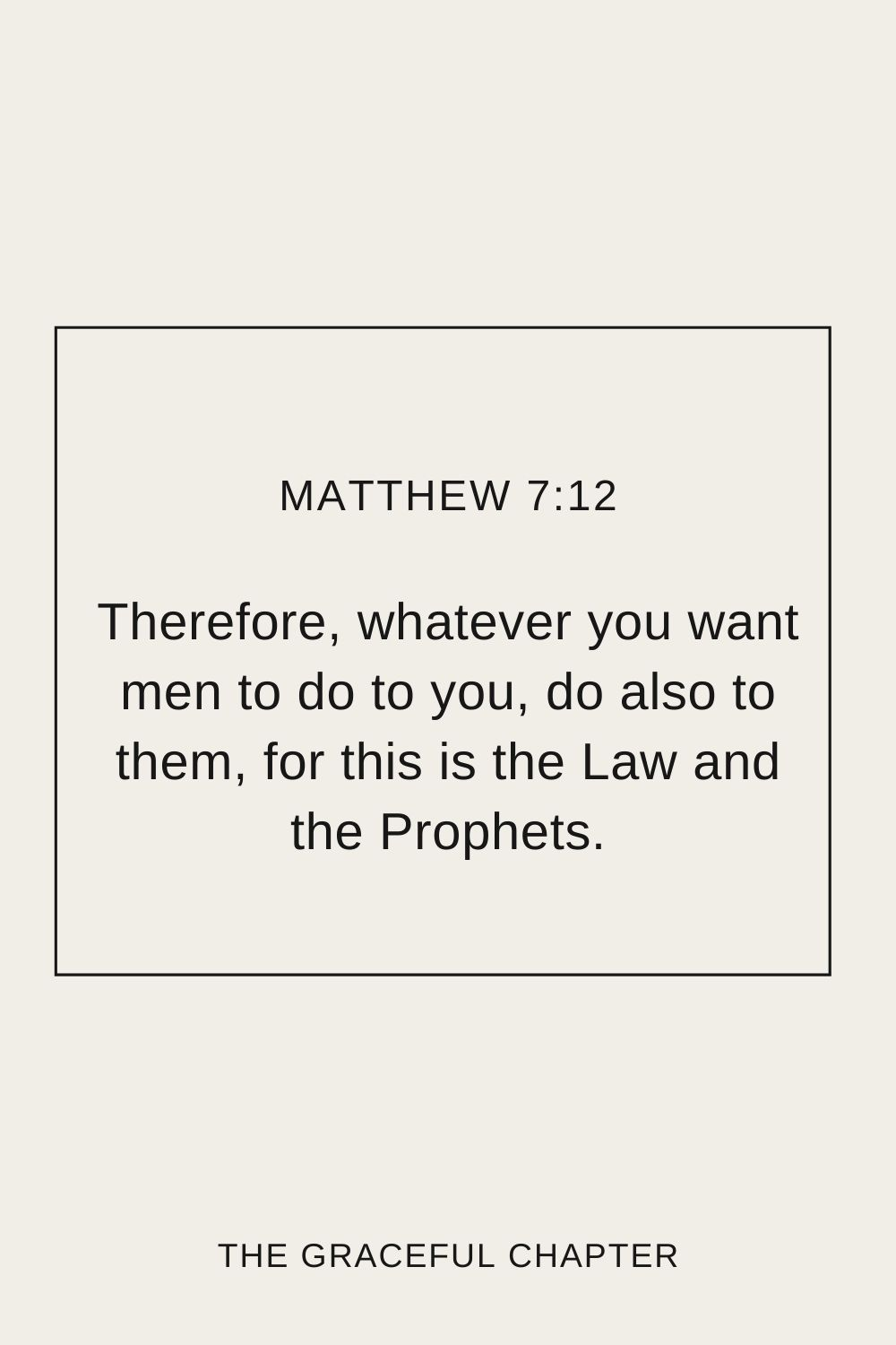 Therefore, whatever you want men to do to you, do also to them, for this is the Law and the Prophets. Matthew 7:12