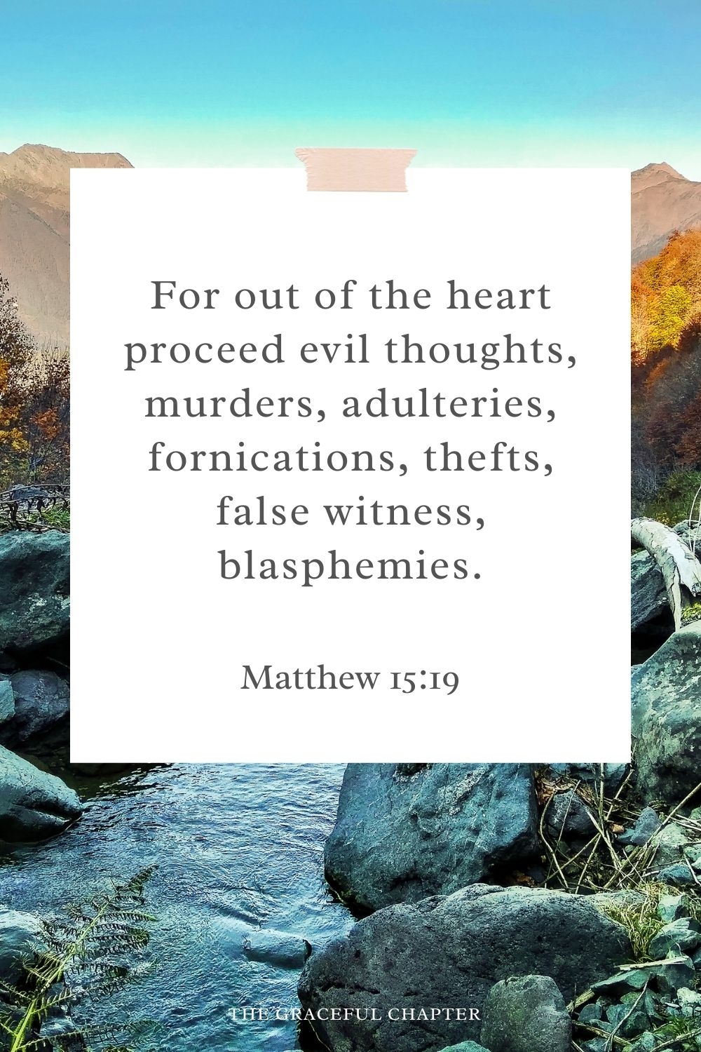 For out of the heart proceed evil thoughts, murders, adulteries, fornications, thefts, false witness, blasphemies. Matthew 15:19