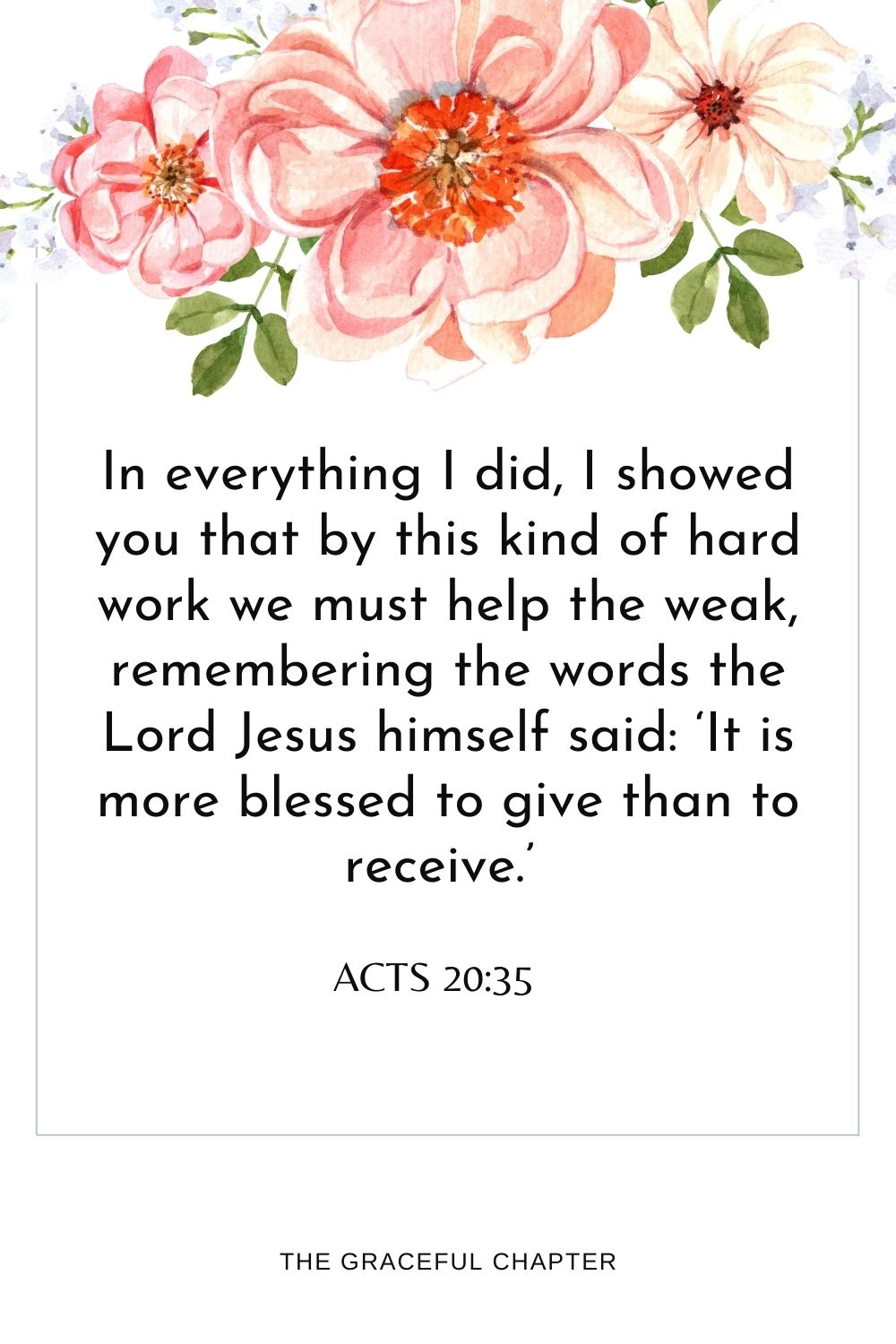 In everything I did, I showed you that by this kind of hard work we must help the weak, remembering the words the Lord Jesus himself said:'It is more blessed to give than to receive.' Acts 20:35