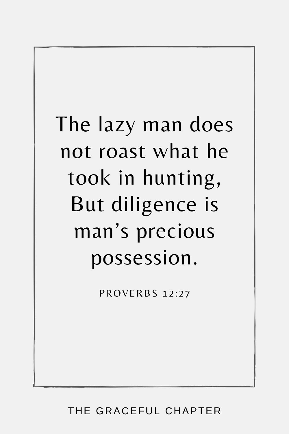 The lazy man does not roast what he took in hunting, But diligence is man's precious possession. Proverbs 12:27