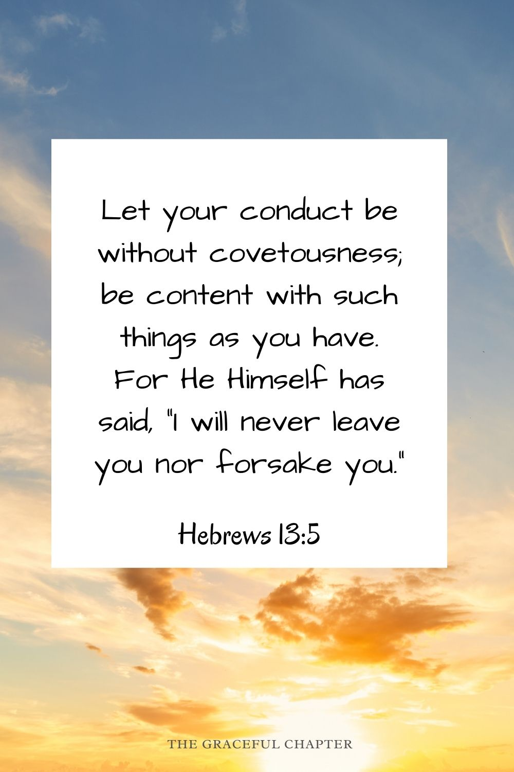 """Let your conduct be without covetousness; be content with such things as you have. For He Himself has said, """"I will never leave you nor forsake you."""" Hebrews 13:5"""