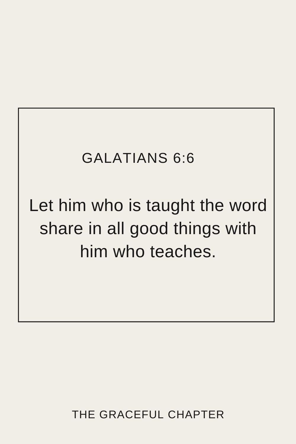 Let him who is taught the word share in all good things with him who teaches. Galatians 6:6
