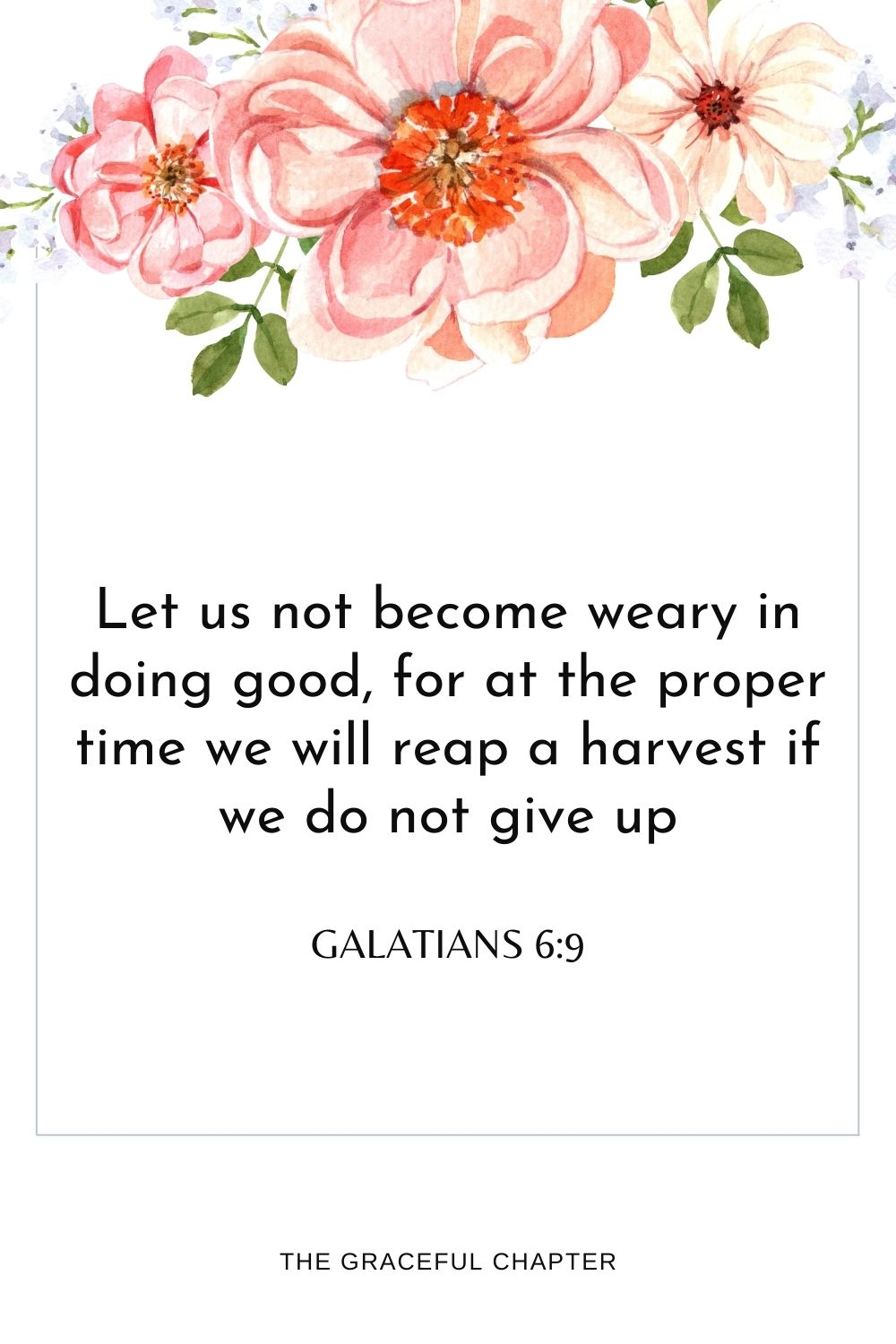Let us not become weary in doing good,for at the proper time we will reap a harvest if we do not give up. Galatians 6:9