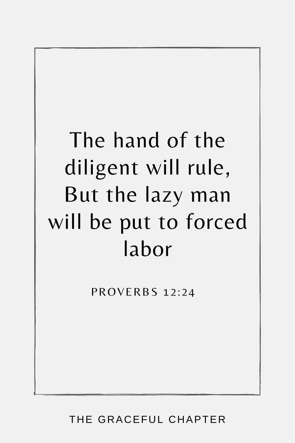 The hand of the diligent will rule, But the lazy man will be put to forced labor Proverbs 12:24