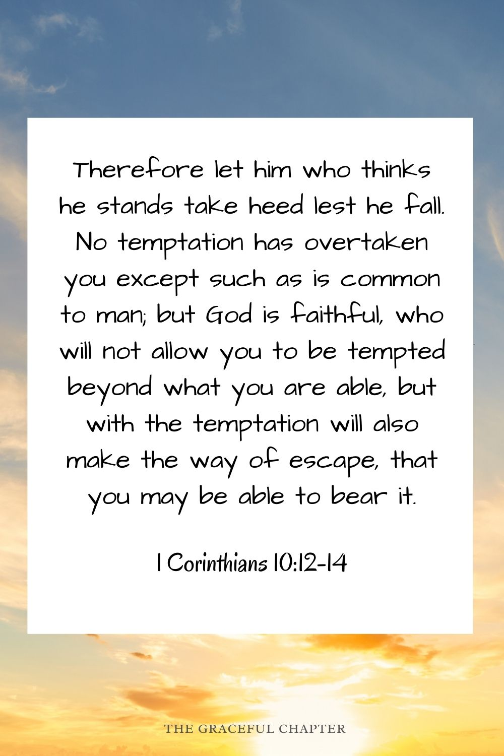 Therefore let him who thinks he stands take heed lest he fall. No temptation has overtaken you except such as is common to man; but God is faithful, who will not allow you to be tempted beyond what you are able, but with the temptation will also make the way of escape, that you may be able to bear it. 1 Corinthians 10:12-14