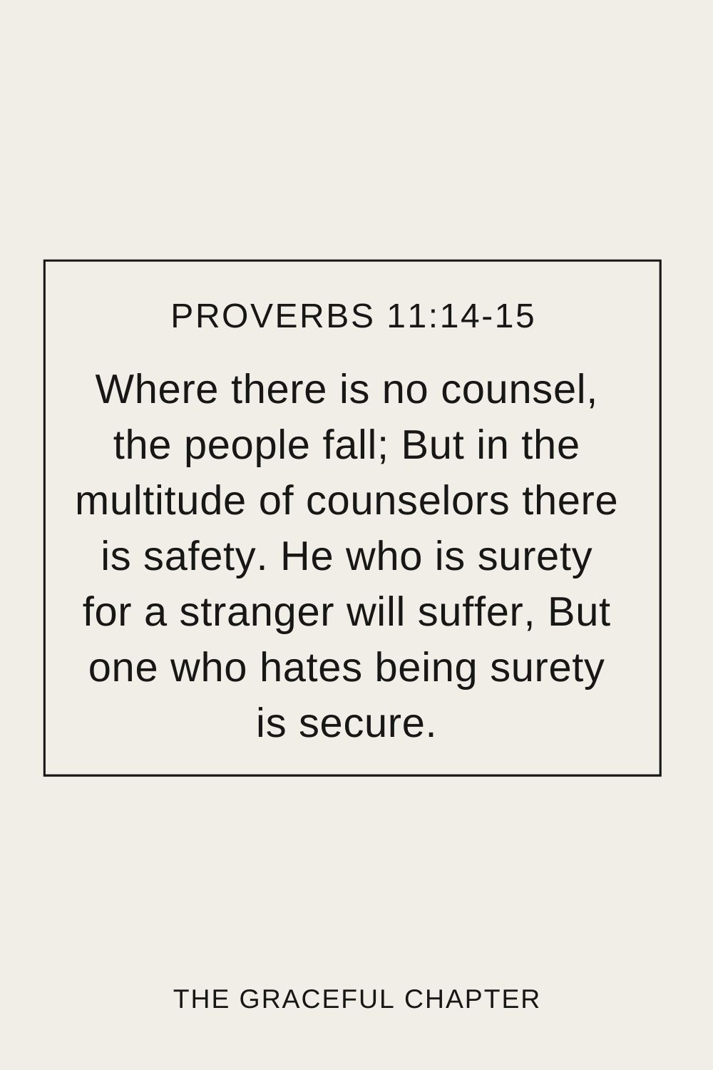Where there is no counsel, the people fall; But in the multitude of counselors there is safety. He who is surety for a stranger will suffer, But one who hates being surety is secure. Proverbs 11:14-15