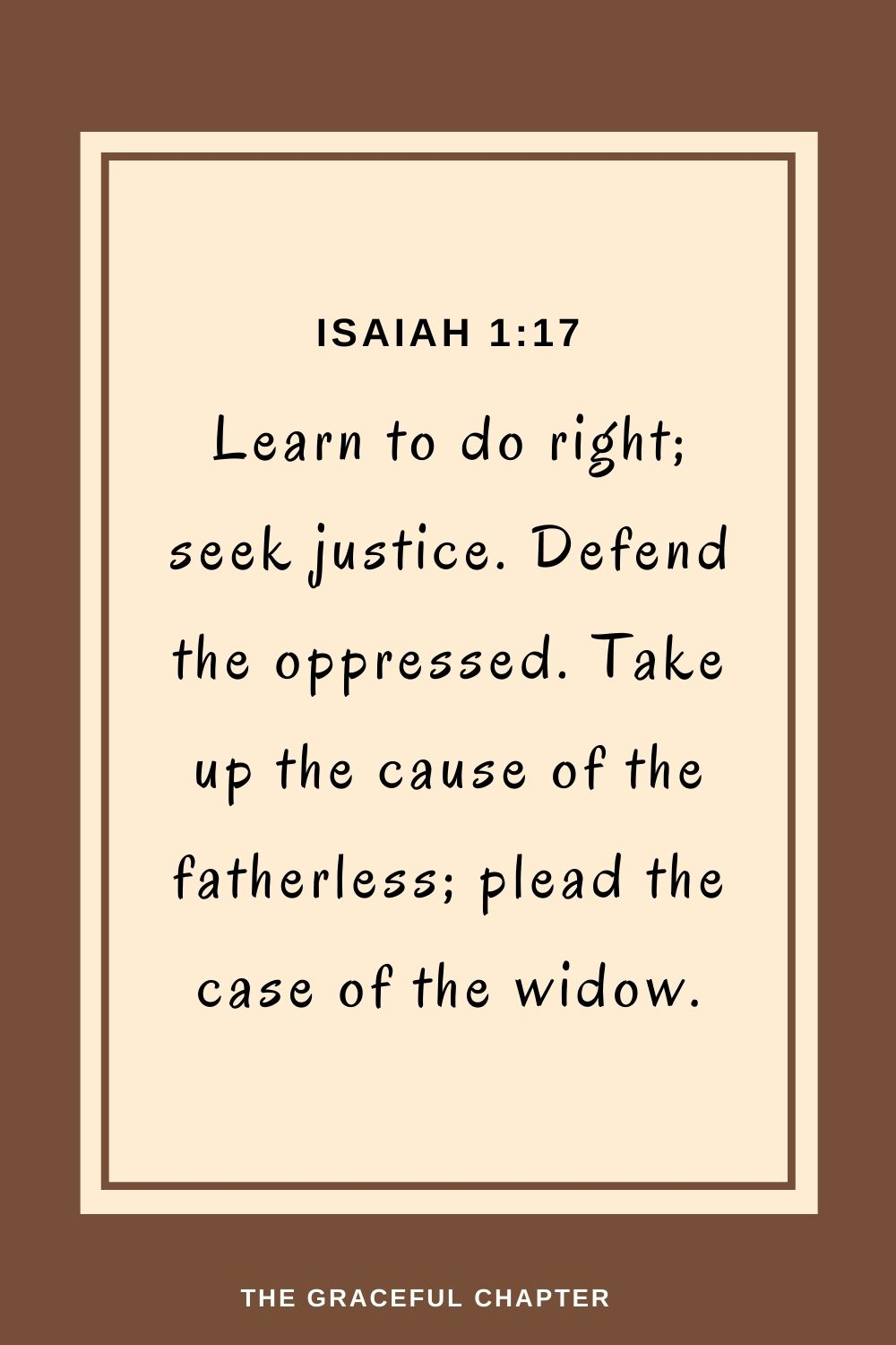 Learn to do right;seek justice. Defend the oppressed. Take up the cause of the fatherless; plead the case of the widow. Isaiah 1:17
