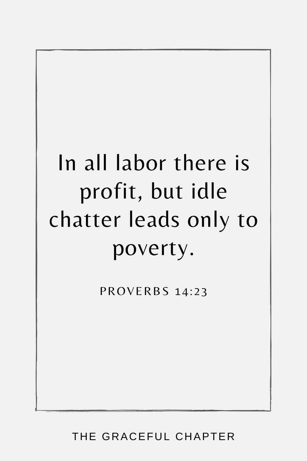 In all labor there is profit, but idle chatter leads only to poverty. Proverbs 14:23