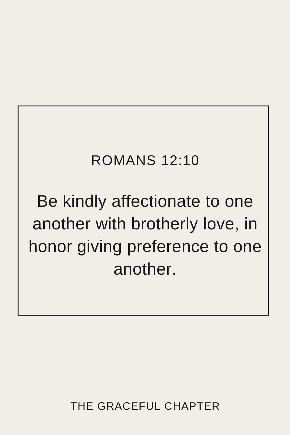 Be kindly affectionate to one another with brotherly love, in honor giving preference to one another; Romans 12:10