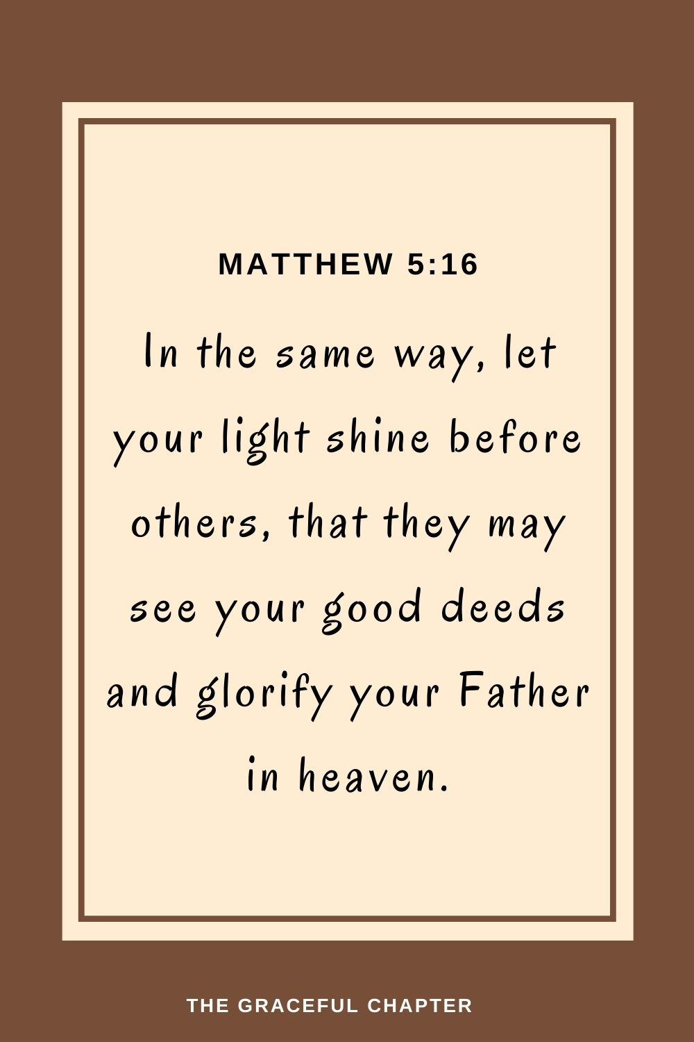 In the same way, let your light shine before others,that they may see your good deedsand glorifyyour Father in heaven. Matthew 5:16