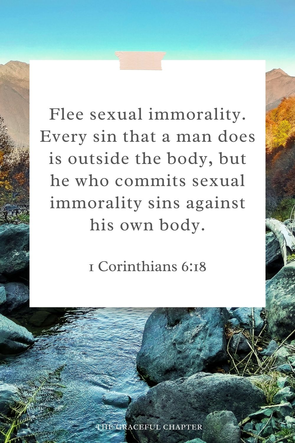 Flee sexual immorality. Every sin that a man does is outside the body, but he who commits sexual immorality sins against his own body. 1 Corinthians 6:18