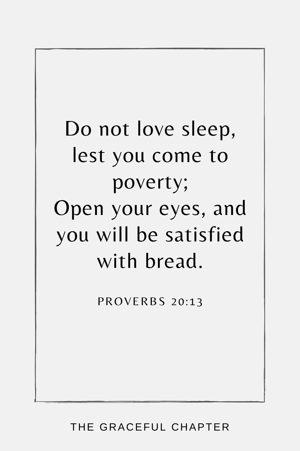 Do not love sleep, lest you come to poverty; Open your eyes, and you will be satisfied with bread. Proverbs 20:13