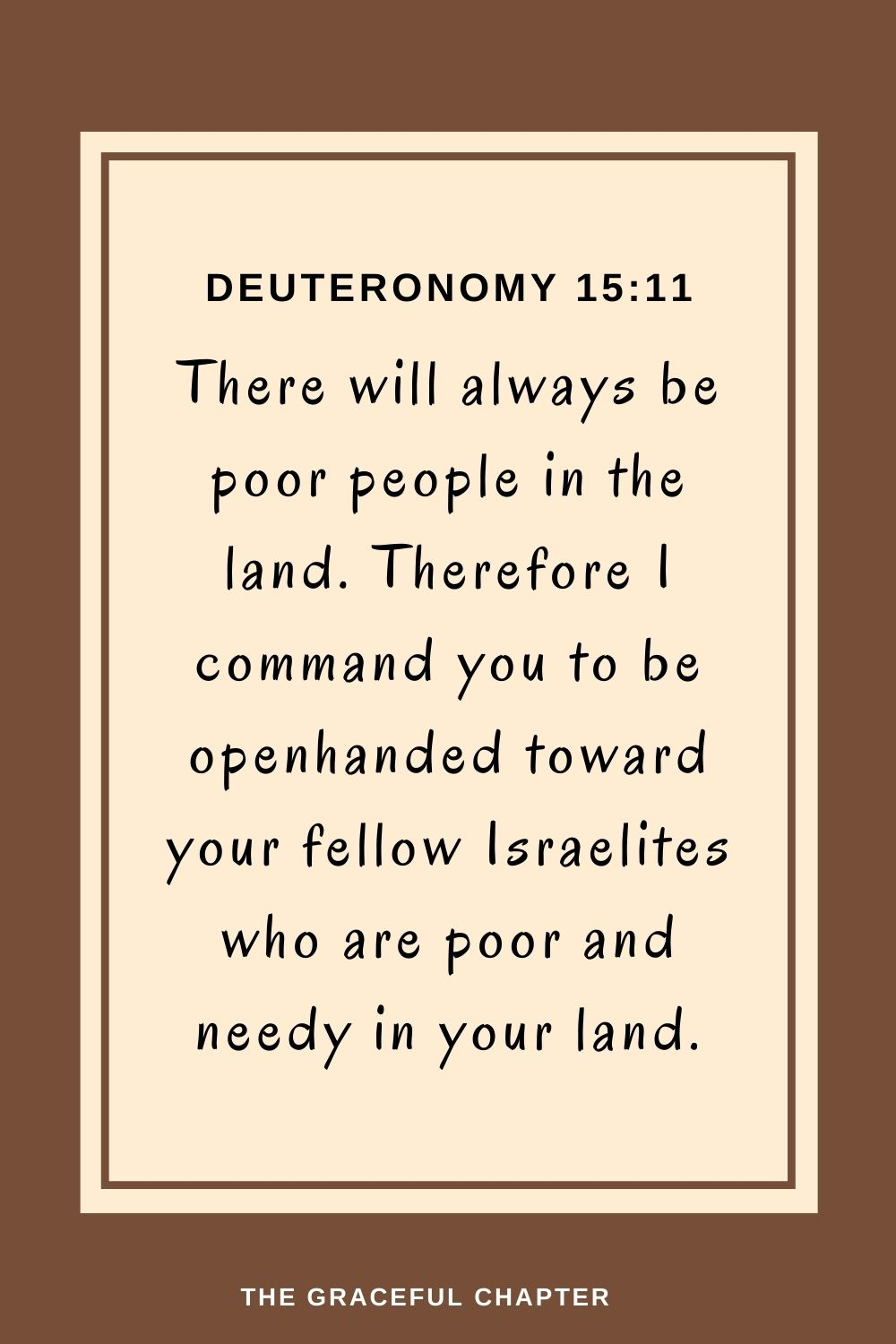 There will always be poor peoplein the land. Therefore I command you to be openhanded toward your fellow Israelites who are poor and needy in your land. Deuteronomy 15:11