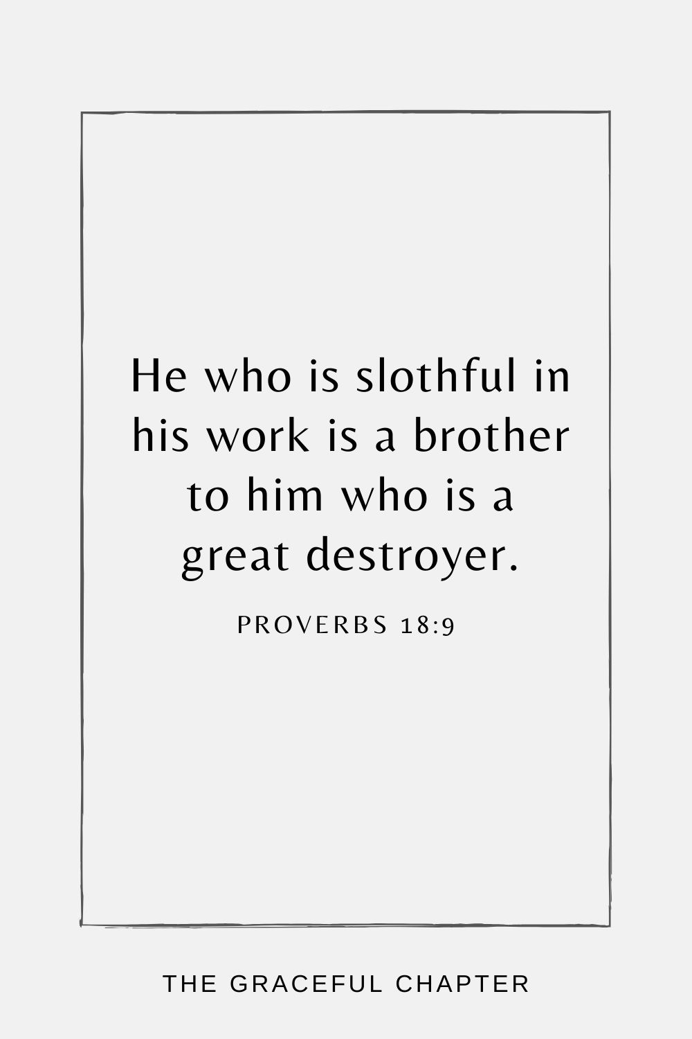 He who is slothful in his work is a brother to him who is a great destroyer. Proverbs 18:9