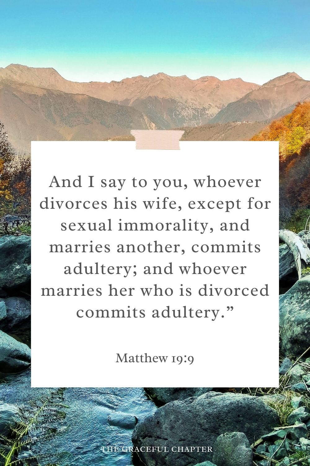 """And I say to you, whoever divorces his wife, except for sexual immorality, and marries another, commits adultery; and whoever marries her who is divorced commits adultery."""" Matthew 19:9"""