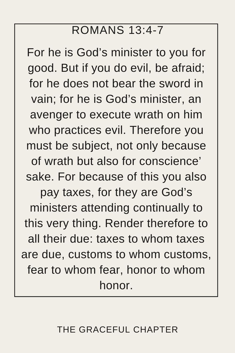 For he is God's minister to you for good. But if you do evil, be afraid; for he does not bear the sword in vain; for he is God's minister, an avenger to execute wrath on him who practices evil. Therefore you must be subject, not only because of wrath but also for conscience' sake. For because of this you also pay taxes, for they are God's ministers attending continually to this very thing. Render therefore to all their due: taxes to whom taxes are due, customs to whom customs, fear to whom fear, honor to whom honor. Romans 13:4-7