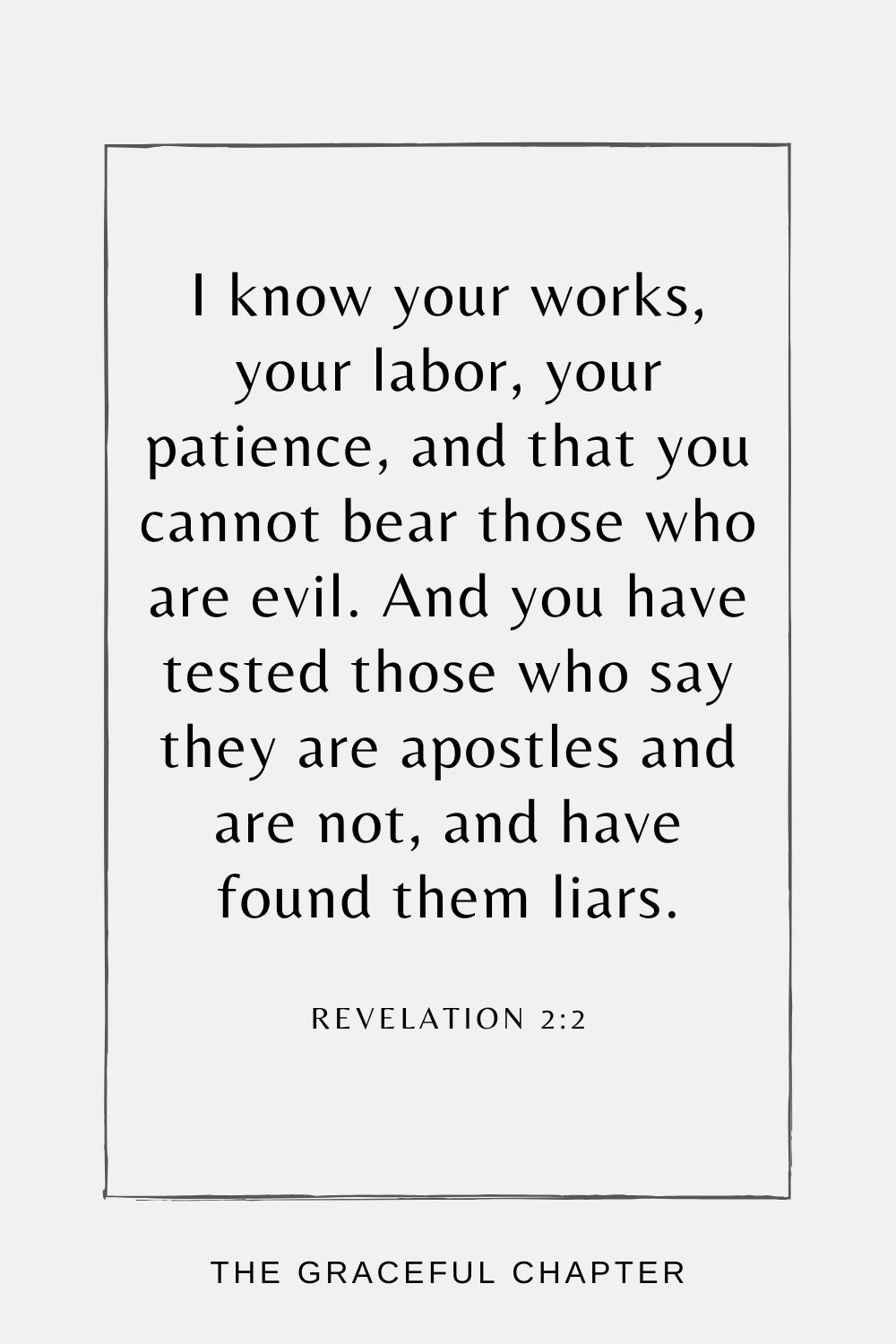 I know your works, your labor, your patience, and that you cannot bear those who are evil. And you have tested those who say they are apostles and are not, and have found them liars; Revelation 2:2
