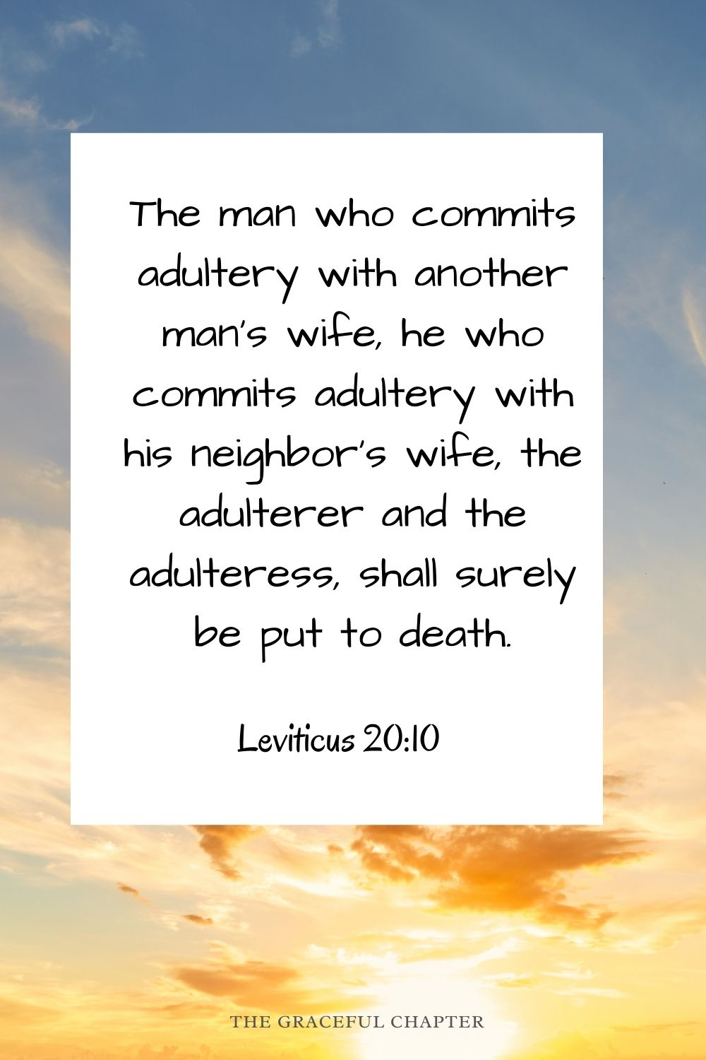 The man who commits adultery with another man's wife, he who commits adultery with his neighbor's wife, the adulterer and the adulteress, shall surely be put to death. Leviticus 20:10