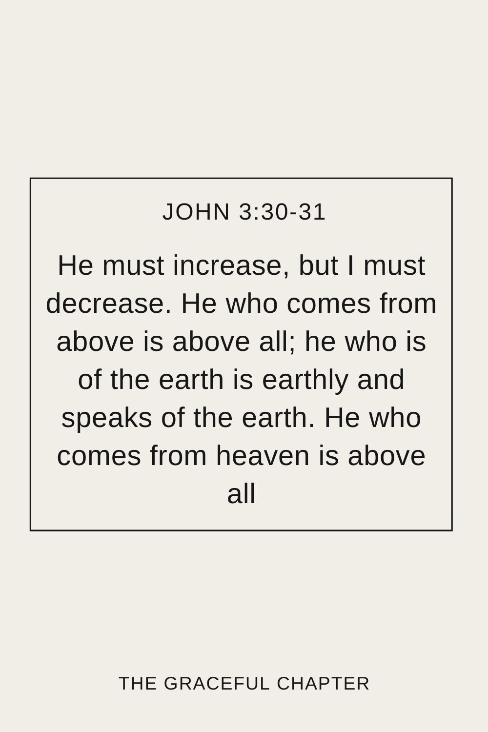He must increase, but I must decrease. He who comes from above is above all; he who is of the earth is earthly and speaks of the earth. He who comes from heaven is above all John 3:30-31