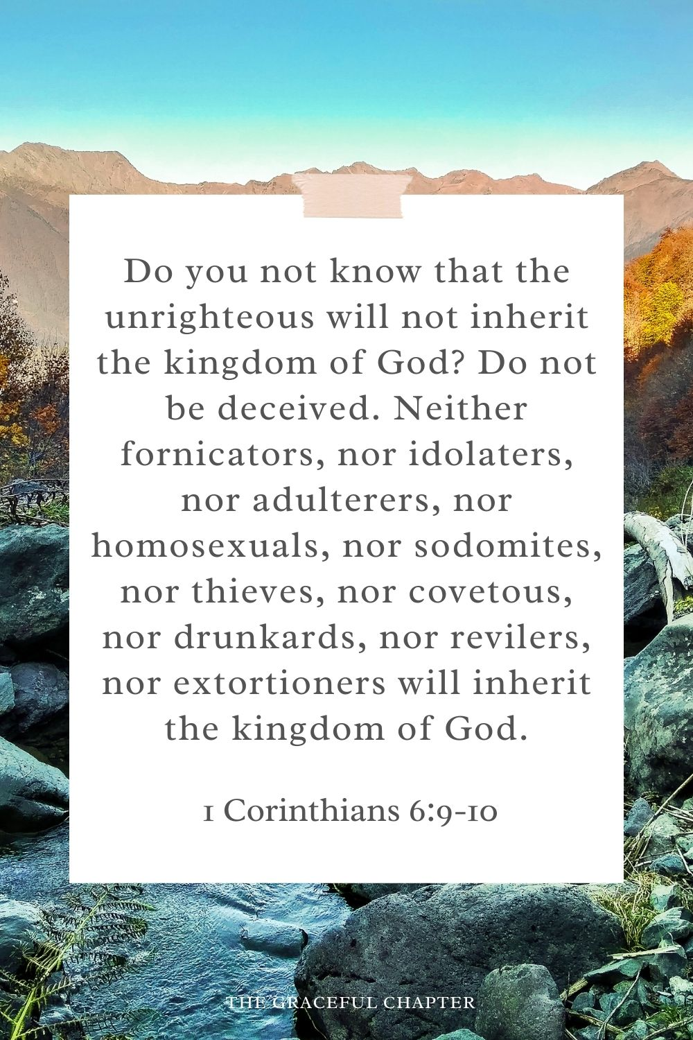 Do you not know that the unrighteous will not inherit the kingdom of God? Do not be deceived. Neither fornicators, nor idolaters, nor adulterers, nor homosexuals, nor sodomites, nor thieves, nor covetous, nor drunkards, nor revilers, nor extortioners will inherit the kingdom of God. 1 Corinthians 6:9-10