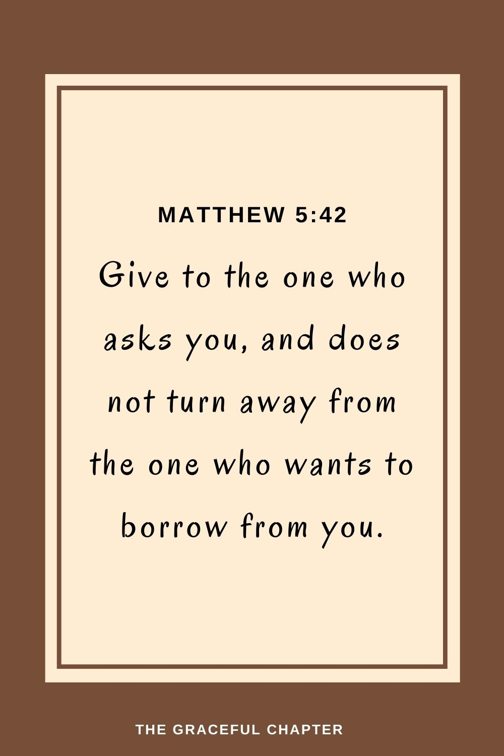Give to the one who asks you, and does not turn away from the one who wants to borrow from you. Matthew 5:42