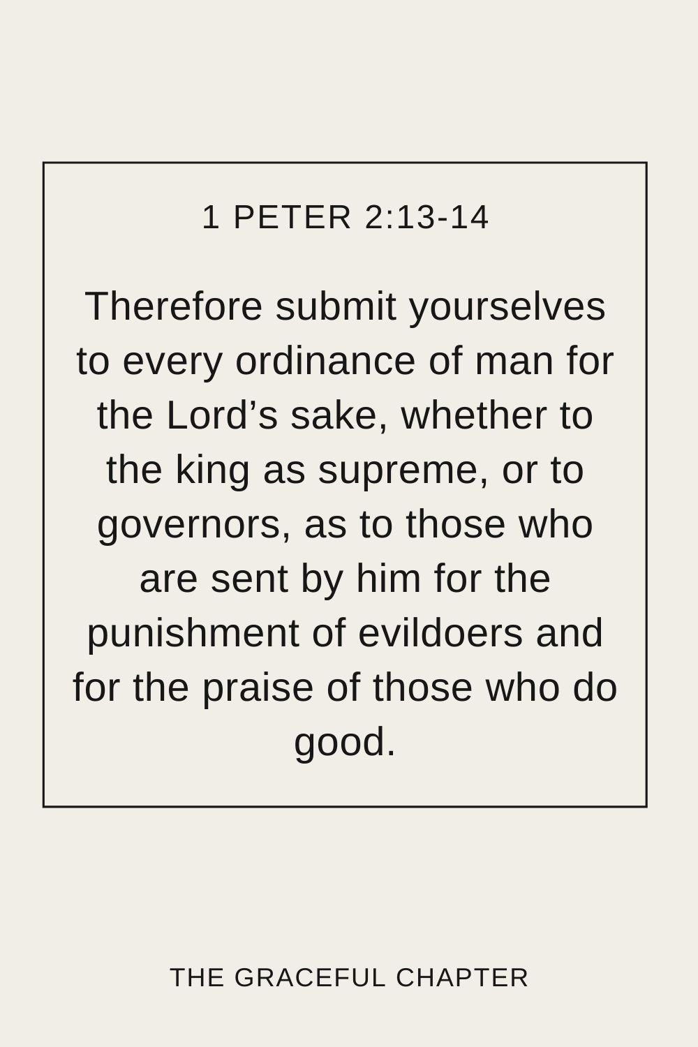 Therefore submit yourselves to every ordinance of man for the Lord's sake, whether to the king as supreme, or to governors, as to those who are sent by him for the punishment of evildoers and for the praise of those who do good. 1 Peter 2:13-14